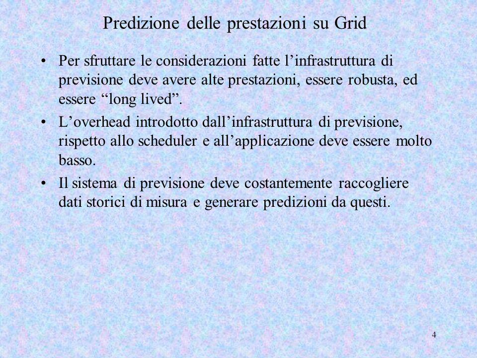 4 Predizione delle prestazioni su Grid Per sfruttare le considerazioni fatte linfrastruttura di previsione deve avere alte prestazioni, essere robusta