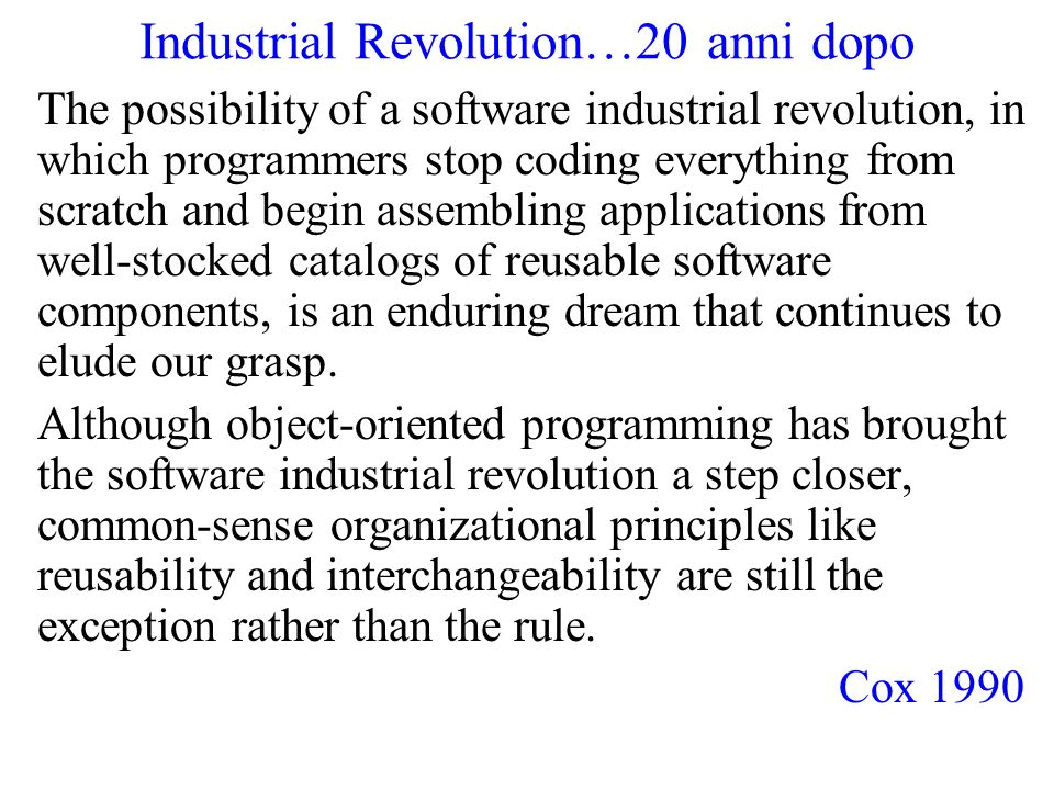 Industrial Revolution…20 anni dopo The possibility of a software industrial revolution, in which programmers stop coding everything from scratch and begin assembling applications from well-stocked catalogs of reusable software components, is an enduring dream that continues to elude our grasp.