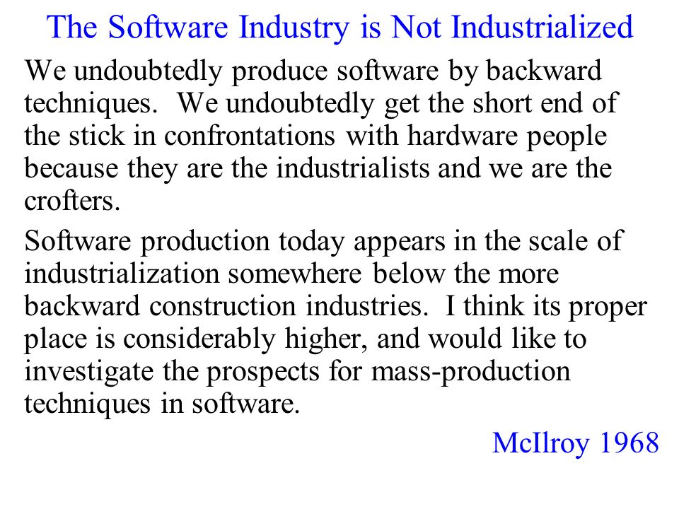 The Software Industry is Not Industrialized We undoubtedly produce software by backward techniques.