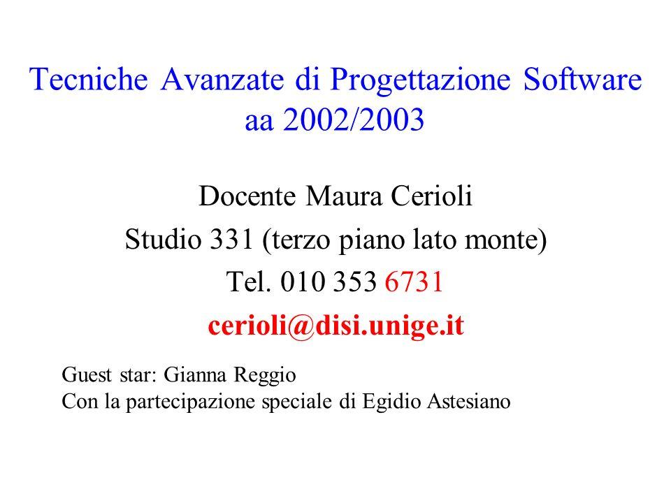 Tecniche Avanzate di Progettazione Software aa 2002/2003 Docente Maura Cerioli Studio 331 (terzo piano lato monte) Tel. 010 353 6731 cerioli@disi.unig