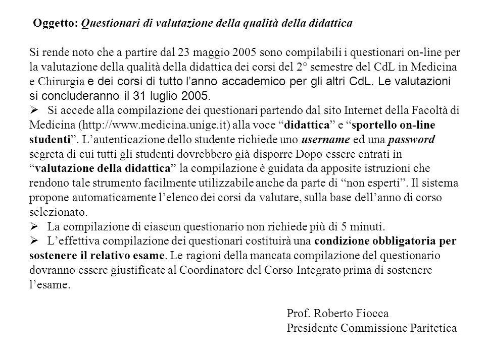 Oggetto: Questionari di valutazione della qualità della didattica Si rende noto che a partire dal 23 maggio 2005 sono compilabili i questionari on-line per la valutazione della qualità della didattica dei corsi del 2° semestre del CdL in Medicina e Chirurgia e dei corsi di tutto lanno accademico per gli altri CdL.