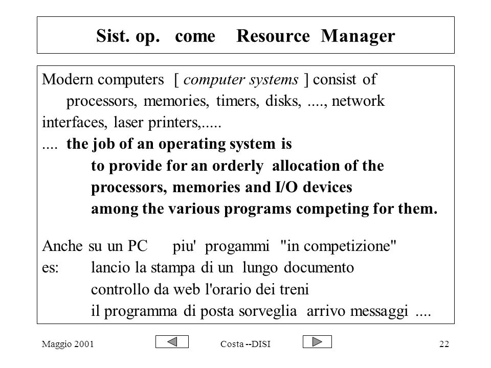 Maggio 2001Costa --DISI22 Sist. op. come Resource Manager Modern computers [ computer systems ] consist of processors, memories, timers, disks,...., n