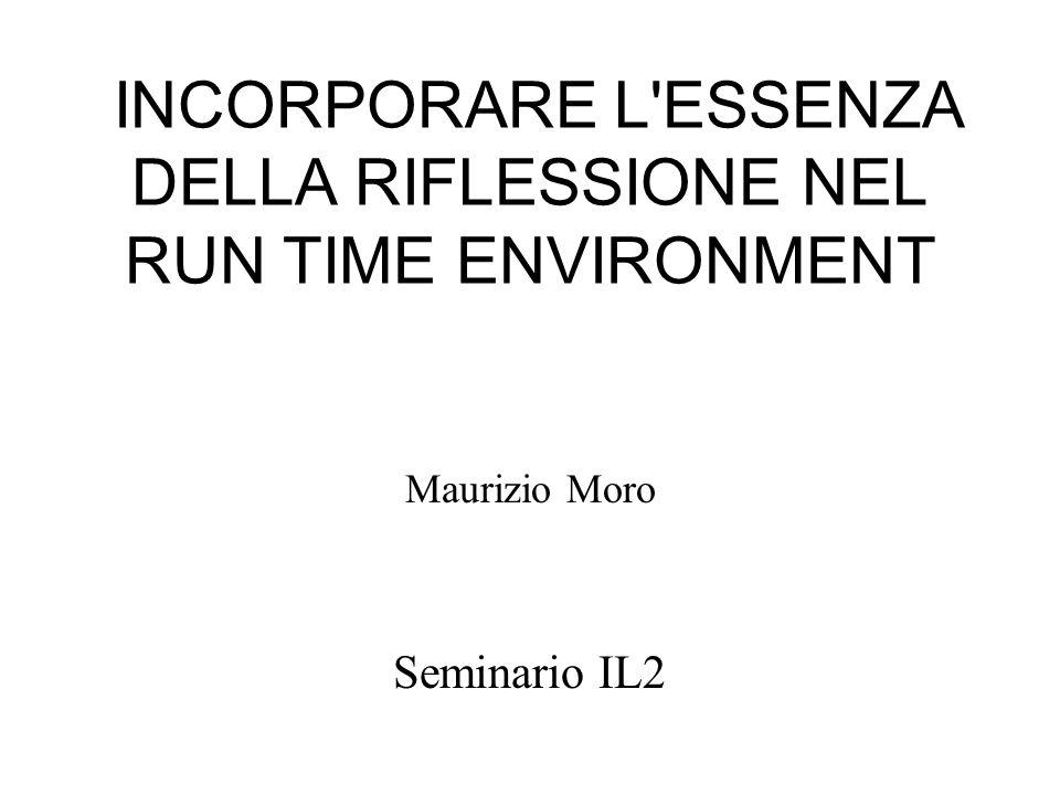 INCORPORARE L ESSENZA DELLA RIFLESSIONE NEL RUN TIME ENVIRONMENT Maurizio Moro Seminario IL2