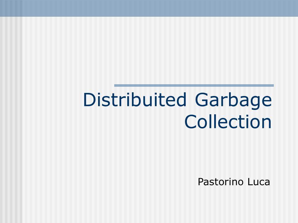 Distribuited Garbage Collector garbage collection in ambiente distribuito è basato sulle idee nate per lo studio dei garbage collectors in ambiente locale (single-address space collectors)