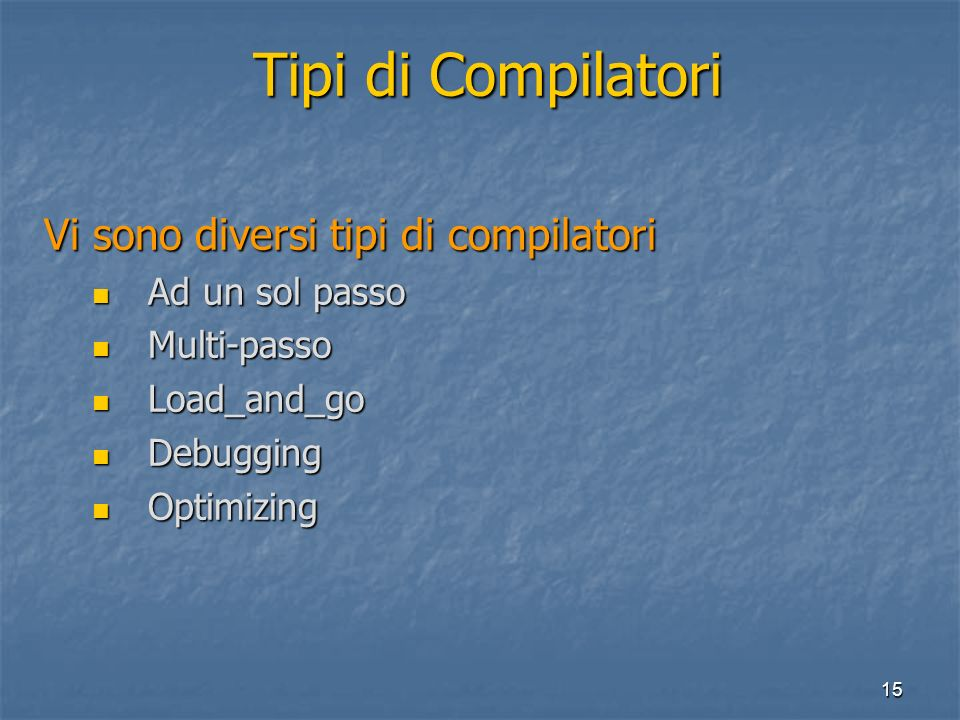 15 Tipi di Compilatori Vi sono diversi tipi di compilatori Ad un sol passo Ad un sol passo Multi-passo Multi-passo Load_and_go Load_and_go Debugging Debugging Optimizing Optimizing
