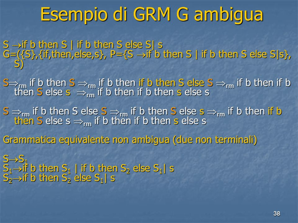 38 Esempio di GRM G ambigua Esempio di GRM G ambigua S if b then S | if b then S else S| s G=({S},{if,then,else,s}, P={S if b then S | if b then S else S|s}, S) S rm if b then S rm if b then if b then S else S rm if b then if b then S else s rm if b then if b then s else s S rm if b then S else S rm if b then S else s rm if b then if b then S else s rm if b then if b then s else s Grammatica equivalente non ambigua (due non terminali) S S 1 S 1 if b then S 1 | if b then S 2 else S 1 | s S 2 if b then S 2 else S 1 | s