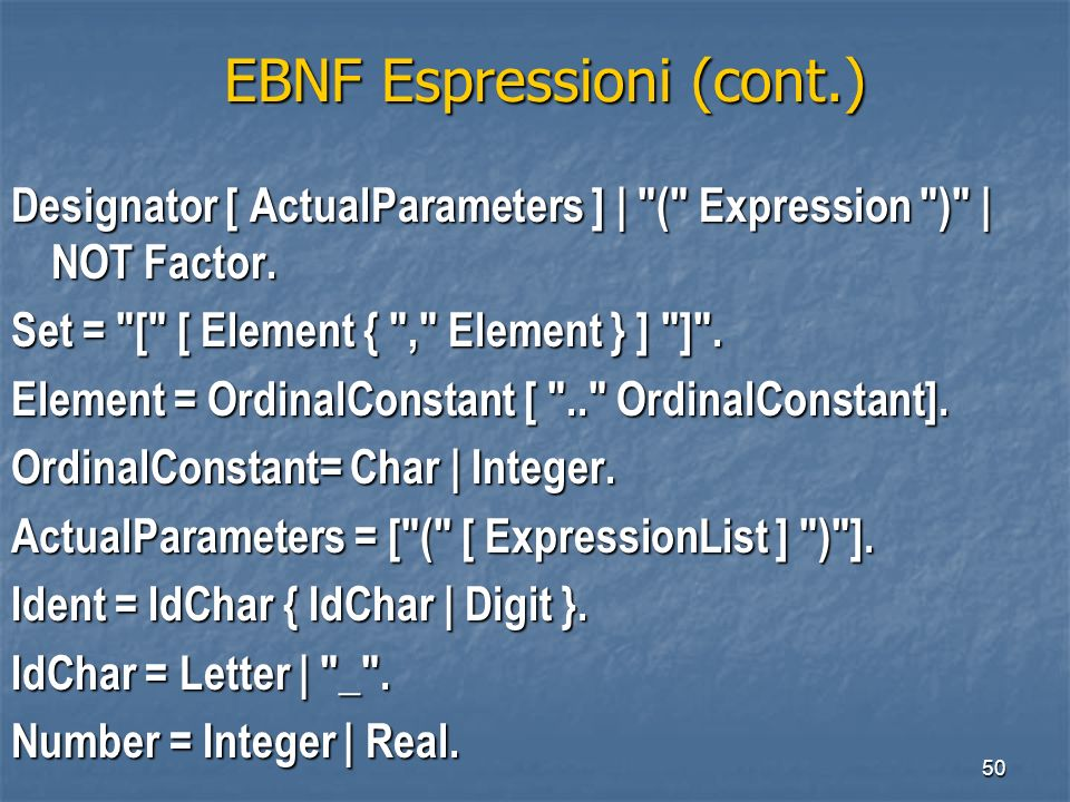 50 EBNF Espressioni (cont.) EBNF Espressioni (cont.) Designator [ ActualParameters ] | ( Expression ) | NOT Factor.