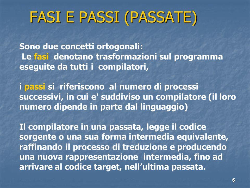 6 FASI E PASSI (PASSATE) Sono due concetti ortogonali: Le fasi denotano trasformazioni sul programma eseguite da tutti i compilatori, i passi si riferiscono al numero di processi successivi, in cui e suddiviso un compilatore (il loro numero dipende in parte dal linguaggio) Il compilatore in una passata, legge il codice sorgente o una sua forma intermedia equivalente, raffinando il processo di treduzione e producendo una nuova rappresentazione intermedia, fino ad arrivare al codice target, nellultima passata.