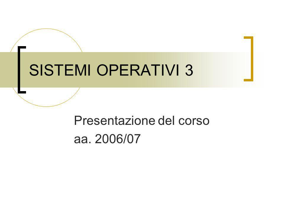 SISTEMI OPERATIVI 3 Presentazione del corso aa. 2006/07