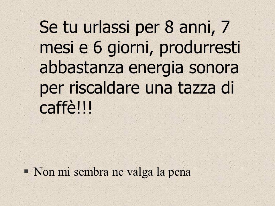 Se tu urlassi per 8 anni, 7 mesi e 6 giorni, produrresti abbastanza energia sonora per riscaldare una tazza di caffè!!.