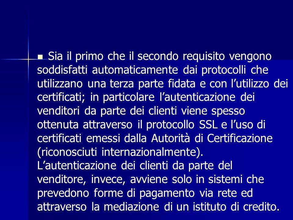 Sia il primo che il secondo requisito vengono soddisfatti automaticamente dai protocolli che utilizzano una terza parte fidata e con lutilizzo dei certificati; in particolare lautenticazione dei venditori da parte dei clienti viene spesso ottenuta attraverso il protocollo SSL e luso di certificati emessi dalla Autorità di Certificazione (riconosciuti internazionalmente).