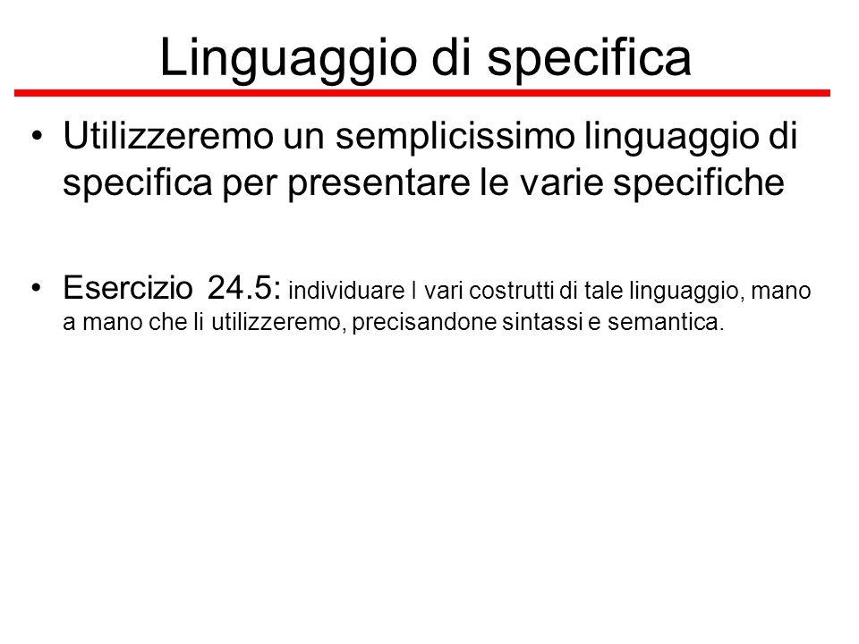 Linguaggio di specifica Utilizzeremo un semplicissimo linguaggio di specifica per presentare le varie specifiche Esercizio 24.5: individuare I vari costrutti di tale linguaggio, mano a mano che li utilizzeremo, precisandone sintassi e semantica.