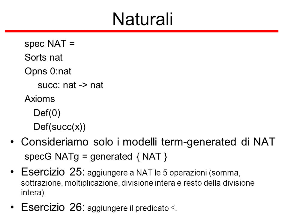 Naturali spec NAT = Sorts nat Opns 0:nat succ: nat -> nat Axioms Def(0) Def(succ(x)) Consideriamo solo i modelli term-generated di NAT specG NATg = generated { NAT } Esercizio 25: aggiungere a NAT le 5 operazioni (somma, sottrazione, moltiplicazione, divisione intera e resto della divisione intera).