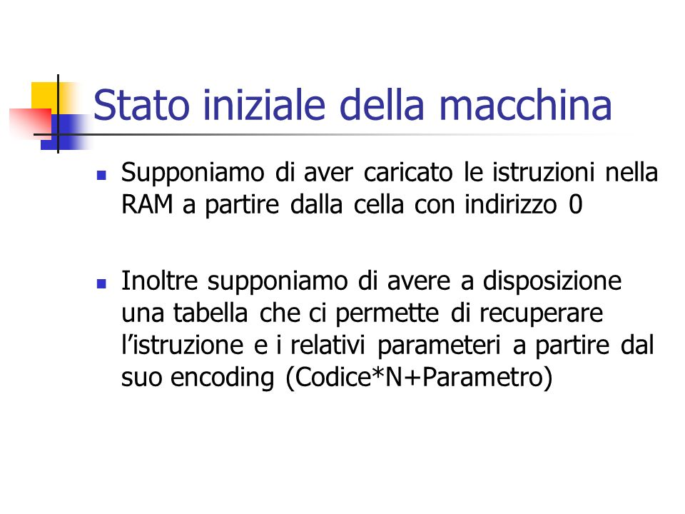 Stato iniziale della macchina Supponiamo di aver caricato le istruzioni nella RAM a partire dalla cella con indirizzo 0 Inoltre supponiamo di avere a
