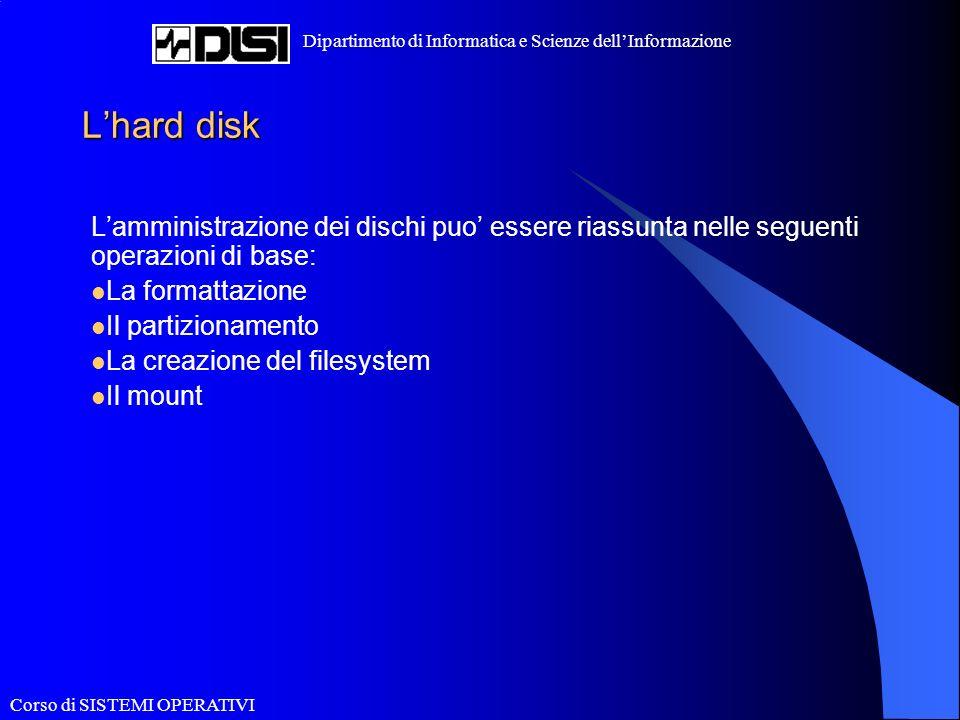 Corso di SISTEMI OPERATIVI Dipartimento di Informatica e Scienze dellInformazione Lhard disk Lamministrazione dei dischi puo essere riassunta nelle seguenti operazioni di base: La formattazione Il partizionamento La creazione del filesystem Il mount