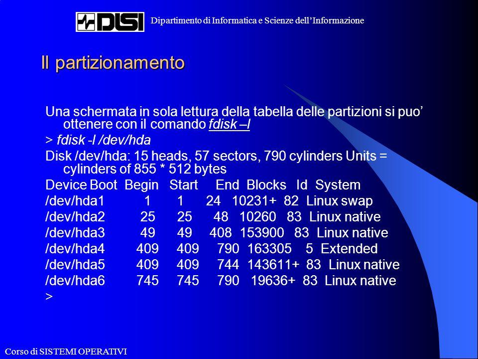 Corso di SISTEMI OPERATIVI Dipartimento di Informatica e Scienze dellInformazione Il partizionamento Una schermata in sola lettura della tabella delle partizioni si puo ottenere con il comando fdisk –l > fdisk -l /dev/hda Disk /dev/hda: 15 heads, 57 sectors, 790 cylinders Units = cylinders of 855 * 512 bytes Device Boot Begin Start End Blocks Id System /dev/hda1 1 1 24 10231+ 82 Linux swap /dev/hda2 25 25 48 10260 83 Linux native /dev/hda3 49 49 408 153900 83 Linux native /dev/hda4 409 409 790 163305 5 Extended /dev/hda5 409 409 744 143611+ 83 Linux native /dev/hda6 745 745 790 19636+ 83 Linux native >
