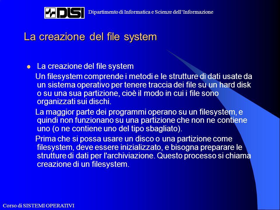 Corso di SISTEMI OPERATIVI Dipartimento di Informatica e Scienze dellInformazione La creazione del file system Un filesystem comprende i metodi e le strutture di dati usate da un sistema operativo per tenere traccia dei file su un hard disk o su una sua partizione, cioè il modo in cui i file sono organizzati sui dischi.