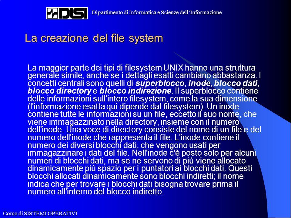 Corso di SISTEMI OPERATIVI Dipartimento di Informatica e Scienze dellInformazione La creazione del file system La maggior parte dei tipi di filesystem UNIX hanno una struttura generale simile, anche se i dettagli esatti cambiano abbastanza.