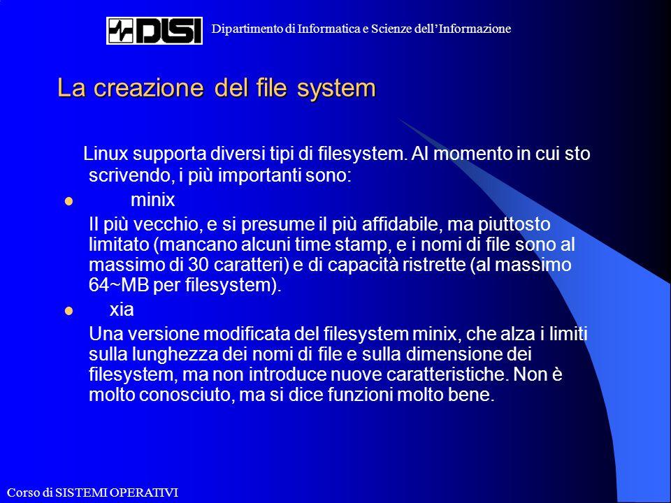 Corso di SISTEMI OPERATIVI Dipartimento di Informatica e Scienze dellInformazione La creazione del file system Linux supporta diversi tipi di filesystem.