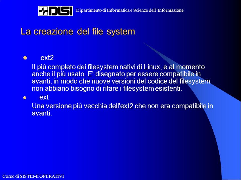 Corso di SISTEMI OPERATIVI Dipartimento di Informatica e Scienze dellInformazione La creazione del file system ext2 Il più completo dei filesystem nativi di Linux, e al momento anche il più usato.