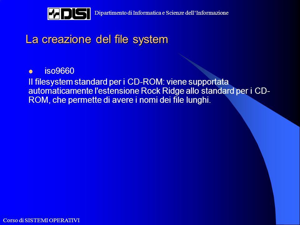 Corso di SISTEMI OPERATIVI Dipartimento di Informatica e Scienze dellInformazione La creazione del file system iso9660 Il filesystem standard per i CD-ROM: viene supportata automaticamente l estensione Rock Ridge allo standard per i CD- ROM, che permette di avere i nomi dei file lunghi.