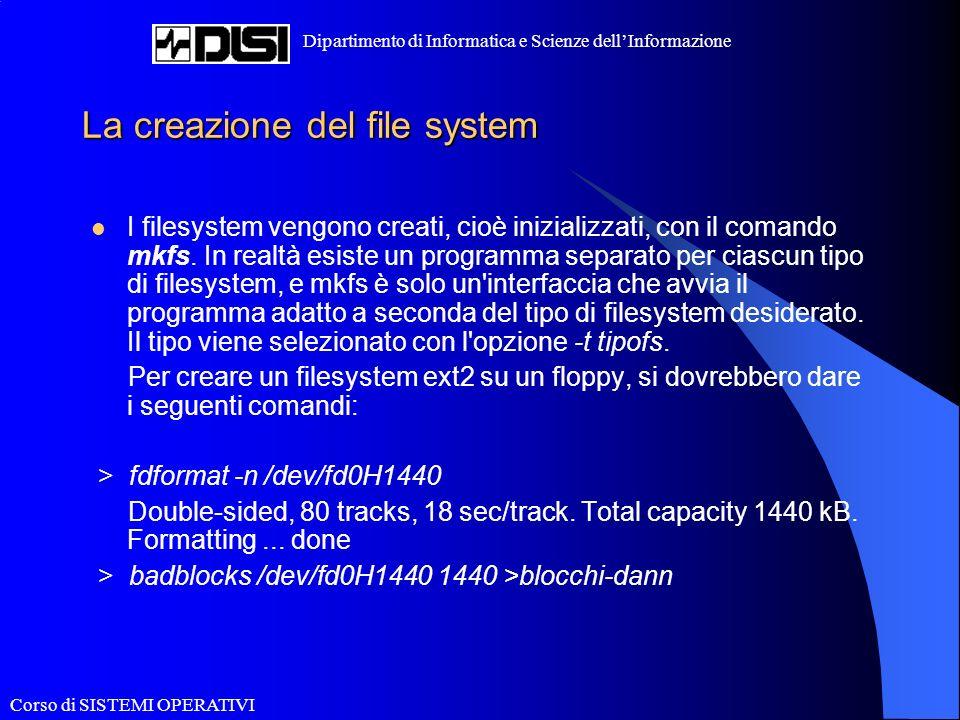 Corso di SISTEMI OPERATIVI Dipartimento di Informatica e Scienze dellInformazione La creazione del file system I filesystem vengono creati, cioè inizializzati, con il comando mkfs.