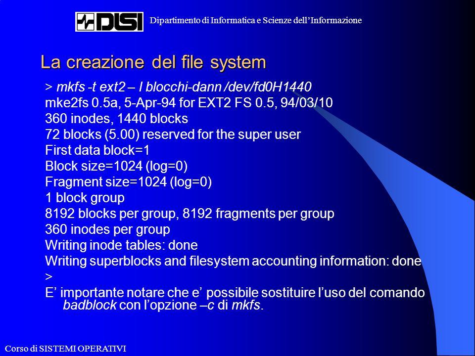 Corso di SISTEMI OPERATIVI Dipartimento di Informatica e Scienze dellInformazione La creazione del file system > mkfs -t ext2 – l blocchi-dann /dev/fd0H1440 mke2fs 0.5a, 5-Apr-94 for EXT2 FS 0.5, 94/03/10 360 inodes, 1440 blocks 72 blocks (5.00) reserved for the super user First data block=1 Block size=1024 (log=0) Fragment size=1024 (log=0) 1 block group 8192 blocks per group, 8192 fragments per group 360 inodes per group Writing inode tables: done Writing superblocks and filesystem accounting information: done > E importante notare che e possibile sostituire luso del comando badblock con lopzione –c di mkfs.