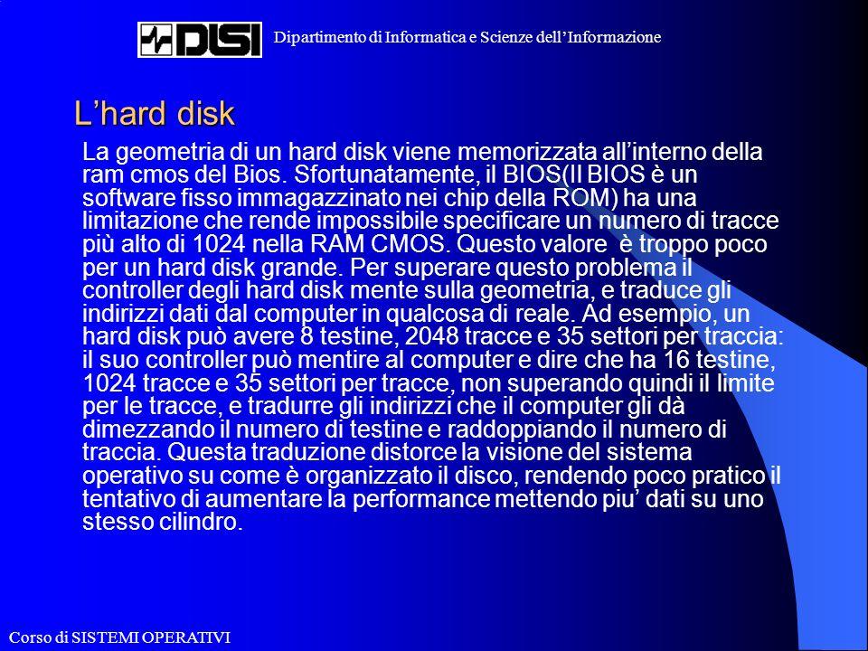 Corso di SISTEMI OPERATIVI Dipartimento di Informatica e Scienze dellInformazione Lhard disk La geometria di un hard disk viene memorizzata allinterno della ram cmos del Bios.