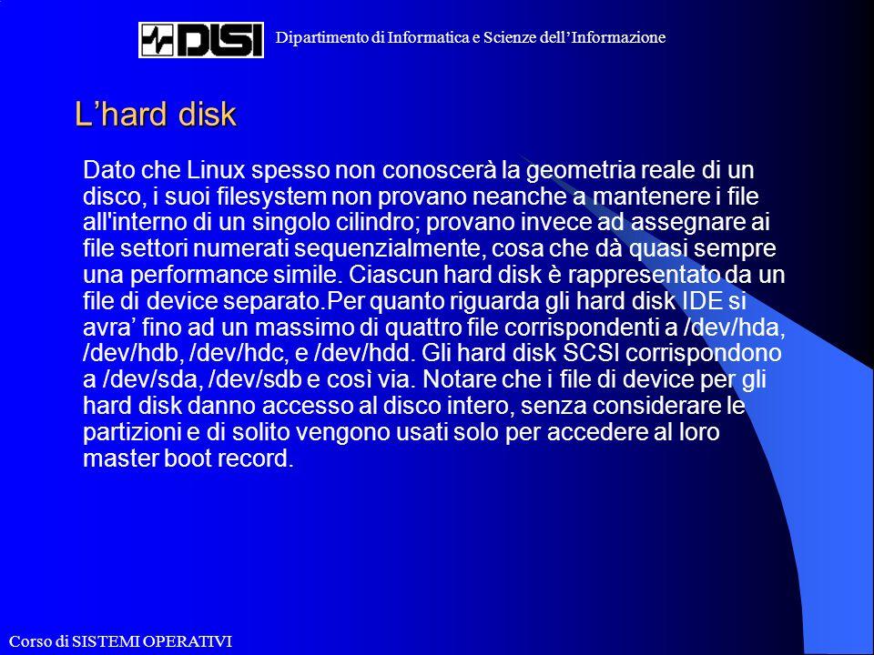 Corso di SISTEMI OPERATIVI Dipartimento di Informatica e Scienze dellInformazione Lhard disk Dato che Linux spesso non conoscerà la geometria reale di