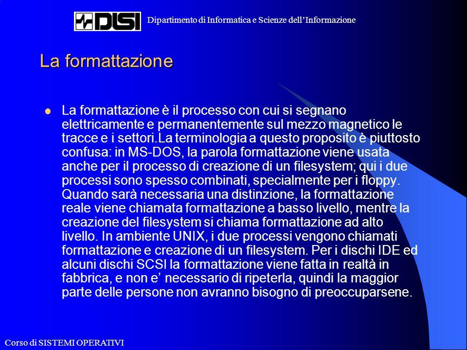 Corso di SISTEMI OPERATIVI Dipartimento di Informatica e Scienze dellInformazione La formattazione La formattazione è il processo con cui si segnano elettricamente e permanentemente sul mezzo magnetico le tracce e i settori.La terminologia a questo proposito è piuttosto confusa: in MS-DOS, la parola formattazione viene usata anche per il processo di creazione di un filesystem; qui i due processi sono spesso combinati, specialmente per i floppy.