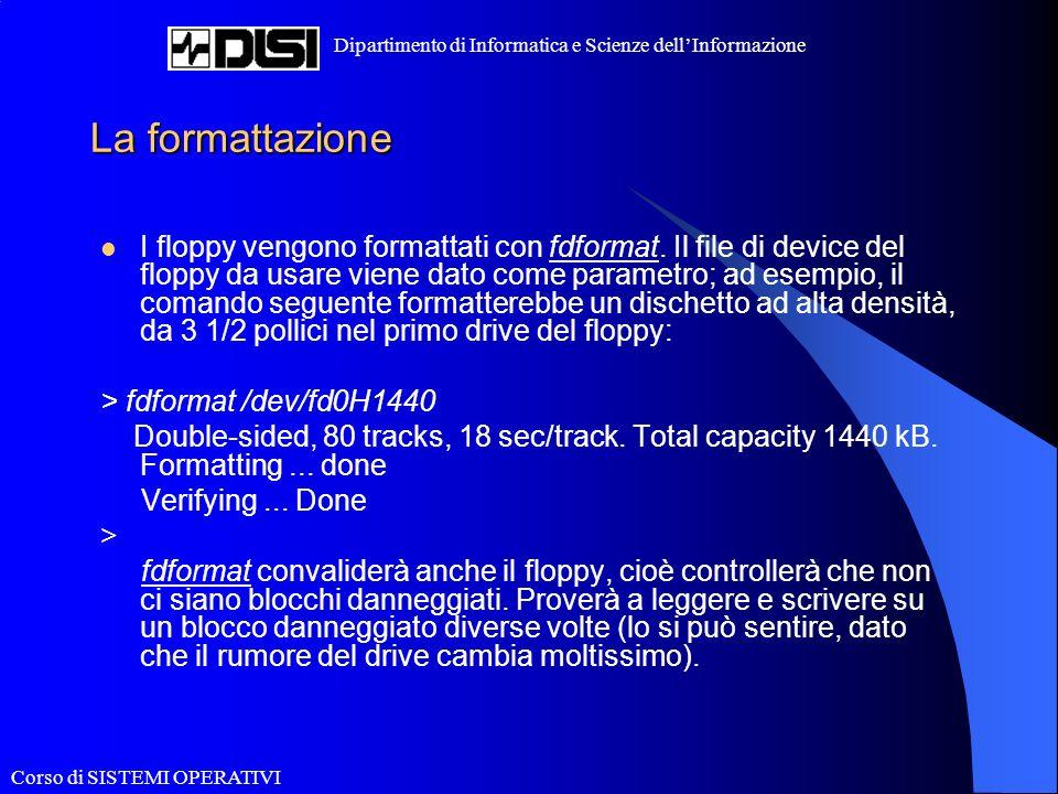 Corso di SISTEMI OPERATIVI Dipartimento di Informatica e Scienze dellInformazione La formattazione I floppy vengono formattati con fdformat. Il file d