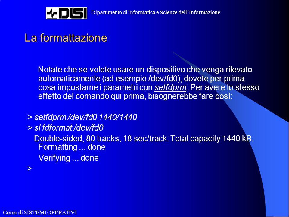 Corso di SISTEMI OPERATIVI Dipartimento di Informatica e Scienze dellInformazione La formattazione Notate che se volete usare un dispositivo che venga rilevato automaticamente (ad esempio /dev/fd0), dovete per prima cosa impostarne i parametri con setfdprm.