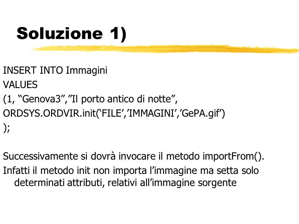 Soluzione 1) INSERT INTO Immagini VALUES (1, Genova3,Il porto antico di notte, ORDSYS.ORDVIR.init(FILE,IMMAGINI,GePA.gif) ); Successivamente si dovrà invocare il metodo importFrom().