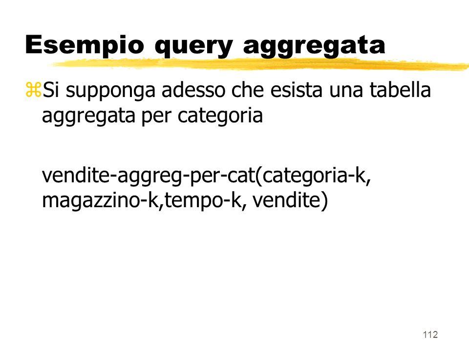 113 Esempio query aggregata SELECT descrizione_categoria, SUM(vendite) FROM vendite-aggreg-per-cat, categoria, magazzini, tempo WHERE vendite-aggreg-per-cat.categoria-k = categoria.categoria-k AND vendite-aggreg-per-cat.magazzino-k = magazzini.magazzini-k AND vendite-aggreg-per-cat.tempo-k = tempo.tempo-k AND magazzini.città = Milano AND tempo.giorno = 1 Gennaio, 1996 GROUP BY categoria.