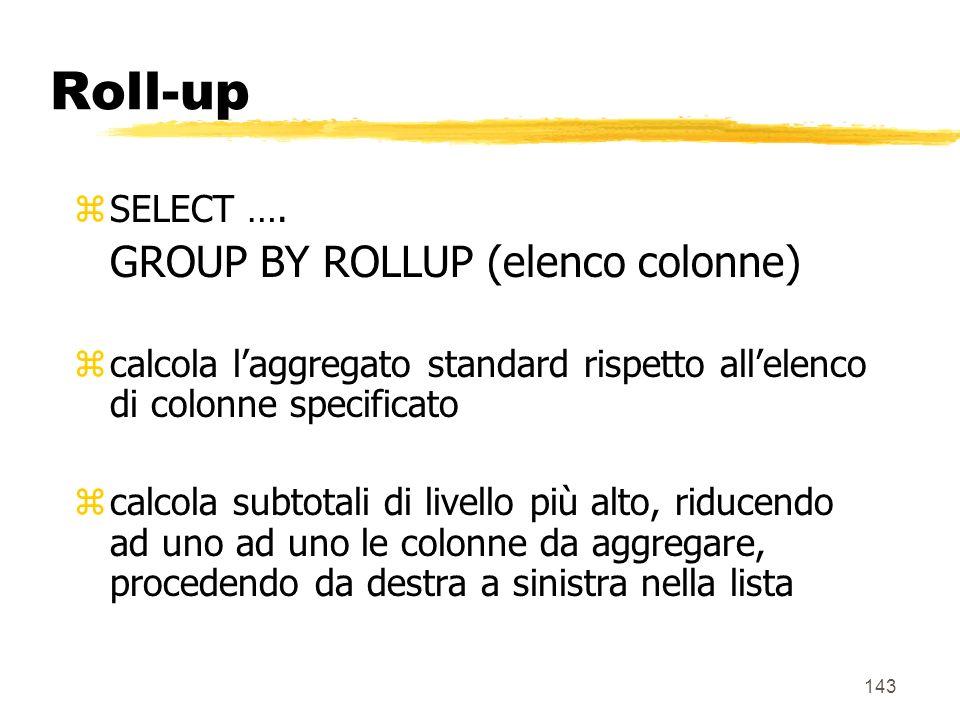 144 Roll-up zEsempio: SELECT città, mese, prodotto, SUM(vendite) FROM Vendite v, Magazzini m, Tempo t, Prodotti p WHERE m.Magazzino_k = v.Magazzino_k AND p.Prodotto_k = v.Prodotto_k AND t.Tempo_k = v.Tempo_k GROUP BY ROLLUP(città,mese,prodotto)