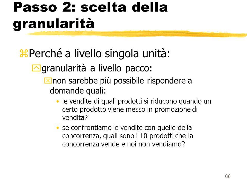 67 Passo 3: scelta delle dimensioni zUna definizione accurata della granularità comporta immediatamente la definizione delle dimensioni principali del DW (dimensioni primarie) zè quindi possibile aggiungere altre dimensioni, purchè queste dimensioni assumano un singolo valore per ogni combinazione delle dimensioni primarie