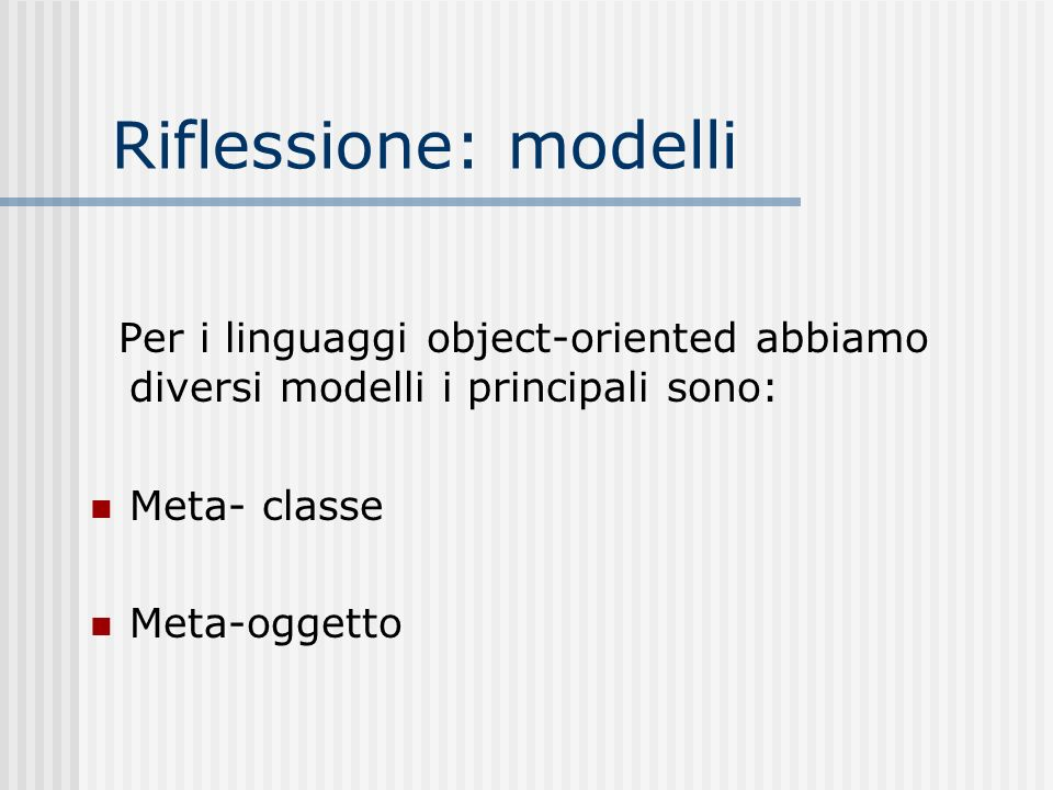 Riflessione: modelli Per i linguaggi object-oriented abbiamo diversi modelli i principali sono: Meta- classe Meta-oggetto