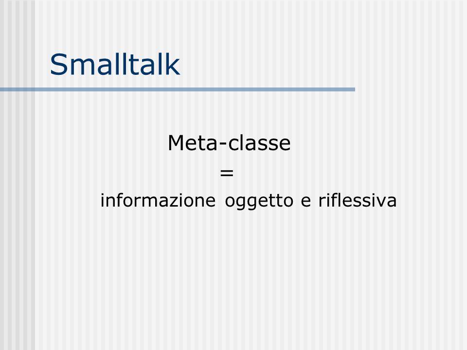 Smalltalk Meta-classe = informazione oggetto e riflessiva