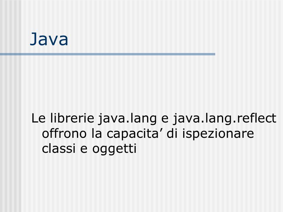 Java Le librerie java.lang e java.lang.reflect offrono la capacita di ispezionare classi e oggetti