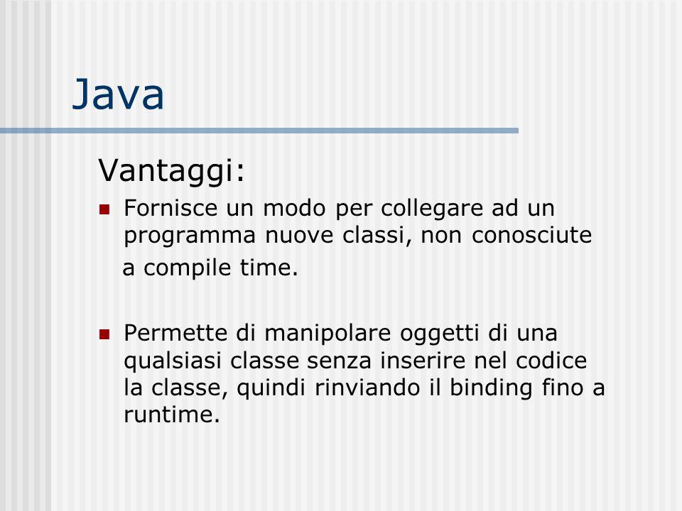 Java Vantaggi: Fornisce un modo per collegare ad un programma nuove classi, non conosciute a compile time. Permette di manipolare oggetti di una quals
