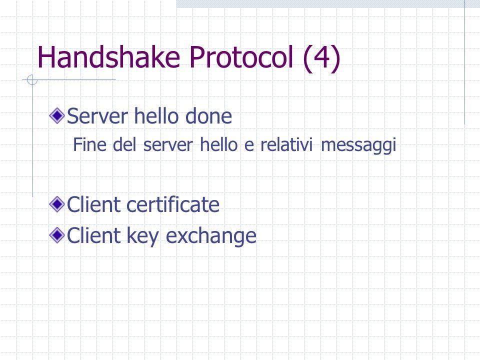 Handshake Protocol (4) Server hello done Fine del server hello e relativi messaggi Client certificate Client key exchange