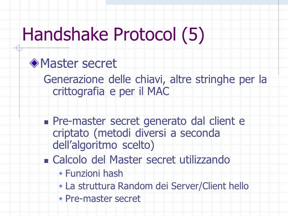 Handshake Protocol (5) Master secret Generazione delle chiavi, altre stringhe per la crittografia e per il MAC Pre-master secret generato dal client e