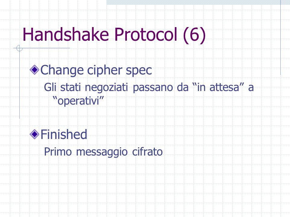 Handshake Protocol (6) Change cipher spec Gli stati negoziati passano da in attesa a operativi Finished Primo messaggio cifrato