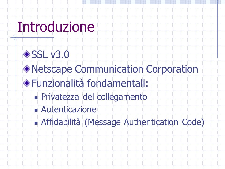 Introduzione SSL v3.0 Netscape Communication Corporation Funzionalità fondamentali: Privatezza del collegamento Autenticazione Affidabilità (Message A