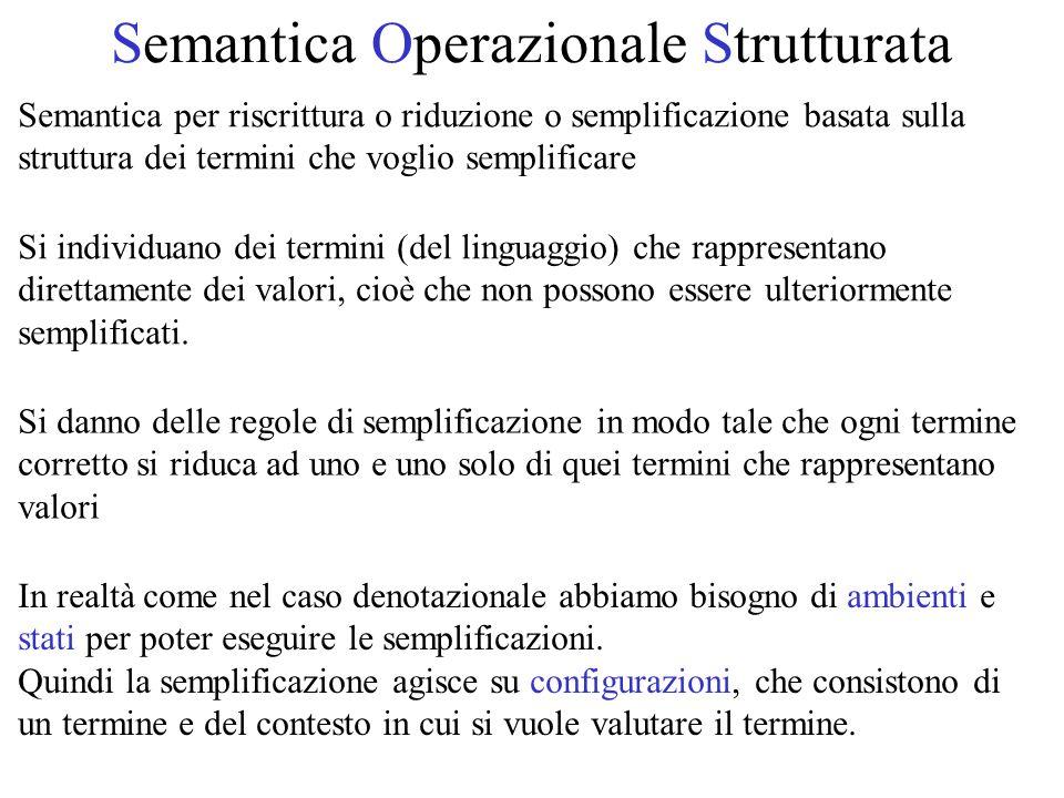 Semantica Operazionale Strutturata Semantica per riscrittura o riduzione o semplificazione basata sulla struttura dei termini che voglio semplificare