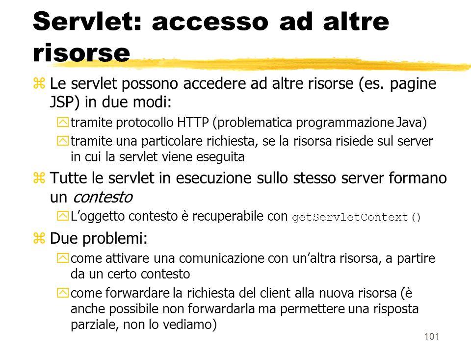 101 Servlet: accesso ad altre risorse zLe servlet possono accedere ad altre risorse (es. pagine JSP) in due modi: ytramite protocollo HTTP (problemati