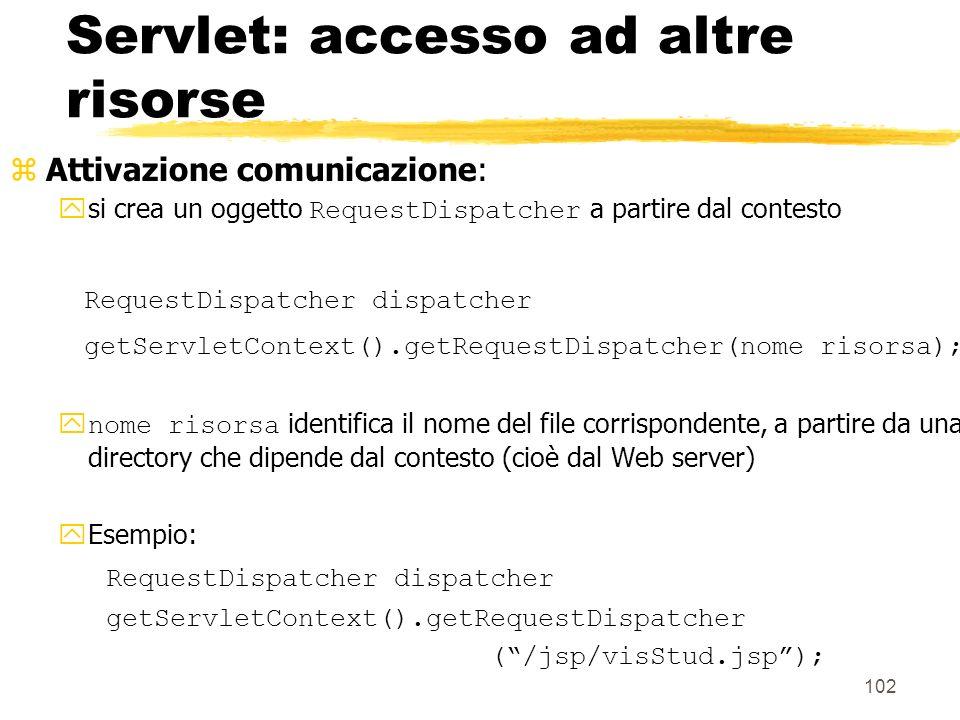 102 Servlet: accesso ad altre risorse zAttivazione comunicazione: si crea un oggetto RequestDispatcher a partire dal contesto RequestDispatcher dispat