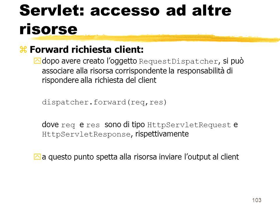 103 Servlet: accesso ad altre risorse zForward richiesta client: dopo avere creato loggetto RequestDispatcher, si può associare alla risorsa corrispon