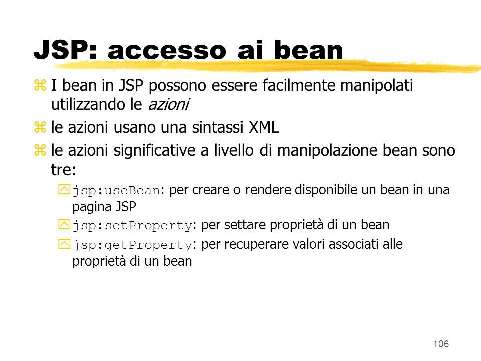 106 JSP: accesso ai bean zI bean in JSP possono essere facilmente manipolati utilizzando le azioni zle azioni usano una sintassi XML zle azioni signif