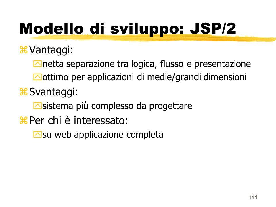 111 Modello di sviluppo: JSP/2 zVantaggi: ynetta separazione tra logica, flusso e presentazione yottimo per applicazioni di medie/grandi dimensioni zS